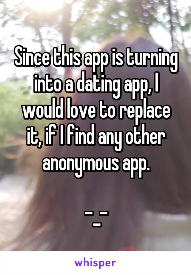 Since this app is turning into a dating app, I would love to replace it, if I find any other anonymous app.  -_-