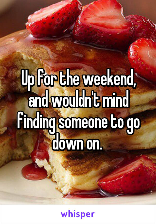 Up for the weekend, and wouldn't mind finding someone to go down on.