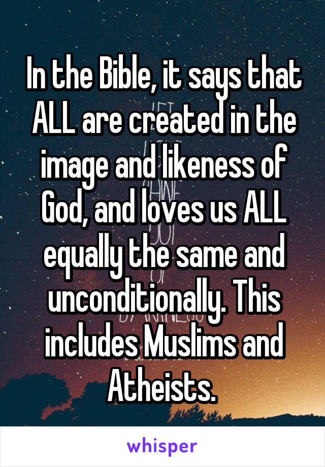 In the Bible, it says that ALL are created in the image and likeness of God, and loves us ALL equally the same and unconditionally. This includes Muslims and Atheists.