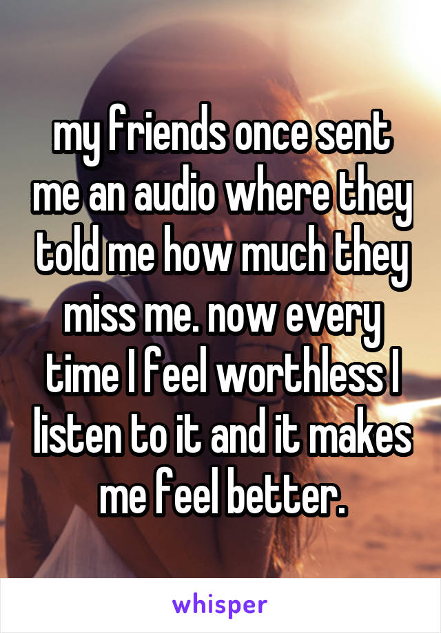 my friends once sent me an audio where they told me how much they miss me. now every time I feel worthless I listen to it and it makes me feel better.