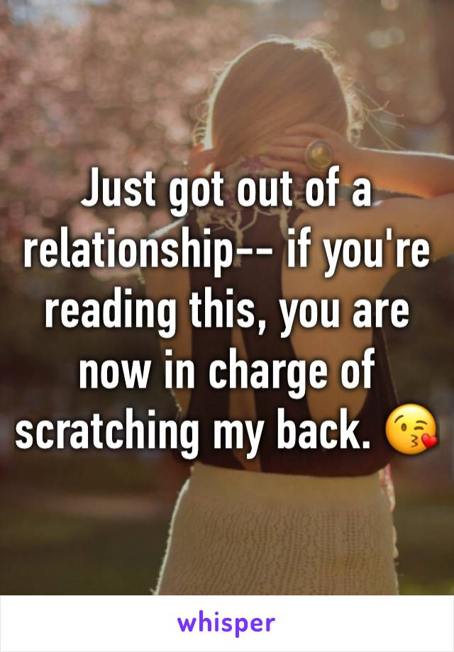 Just got out of a relationship-- if you're reading this, you are now in charge of scratching my back. 😘