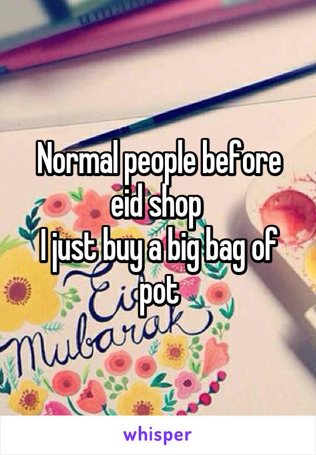 Normal people before eid shop  I just buy a big bag of pot