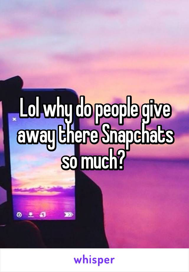 Lol why do people give away there Snapchats so much?