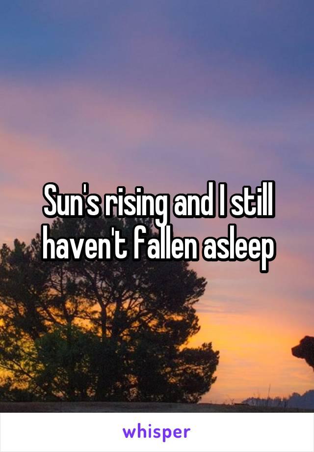 Sun's rising and I still haven't fallen asleep