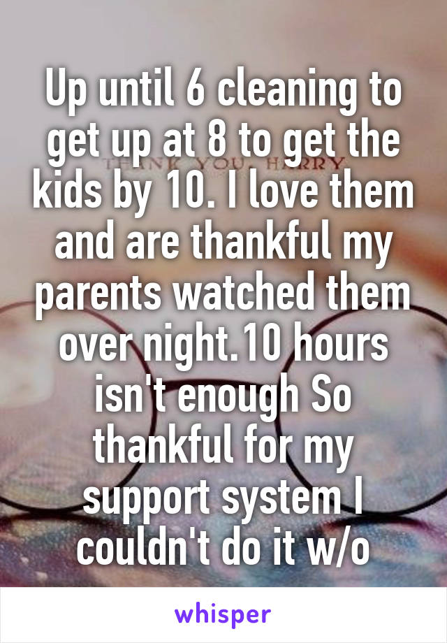 Up until 6 cleaning to get up at 8 to get the kids by 10. I love them and are thankful my parents watched them over night.10 hours isn't enough So thankful for my support system I couldn't do it w/o