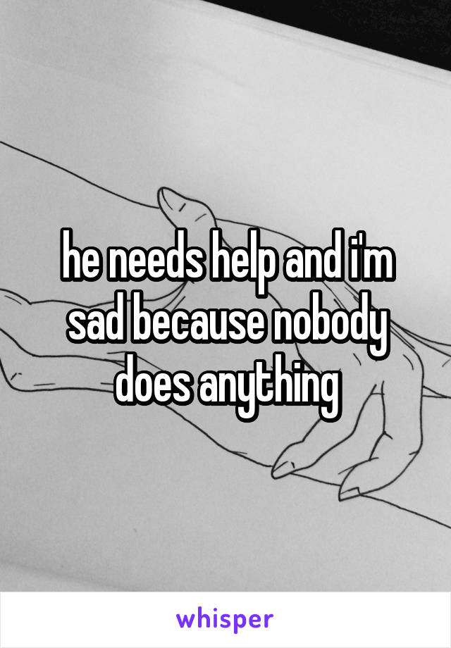 he needs help and i'm sad because nobody does anything