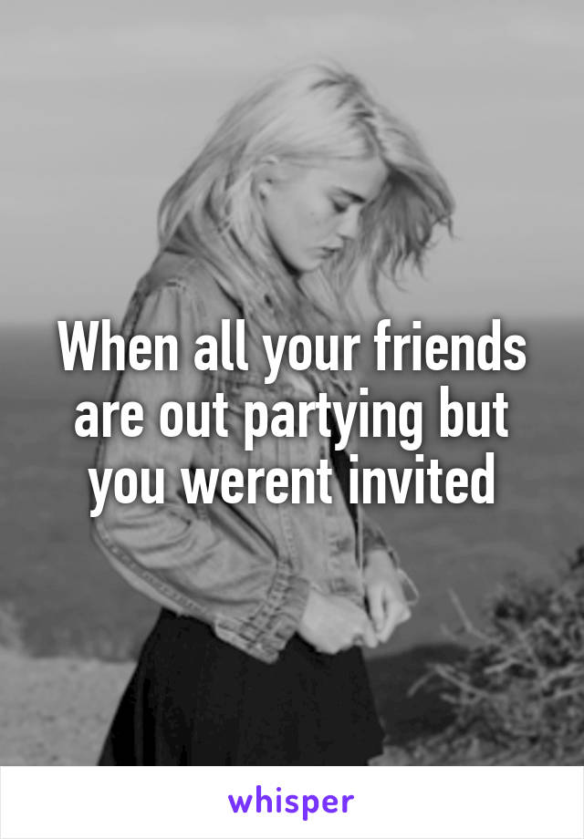 When all your friends are out partying but you werent invited