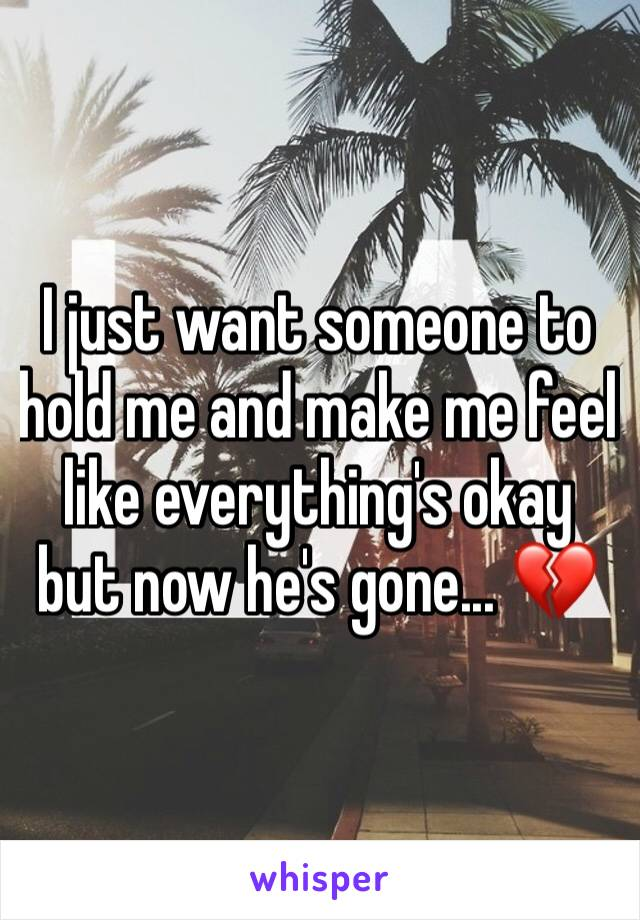 I just want someone to hold me and make me feel like everything's okay but now he's gone... 💔