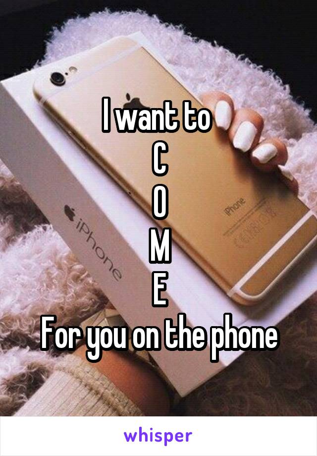I want to  C O M E For you on the phone