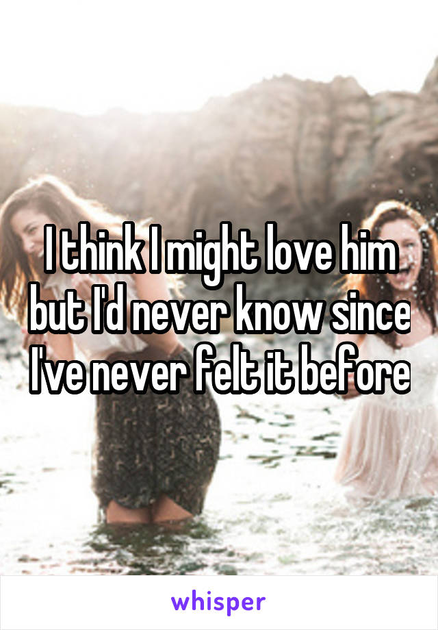 I think I might love him but I'd never know since I've never felt it before