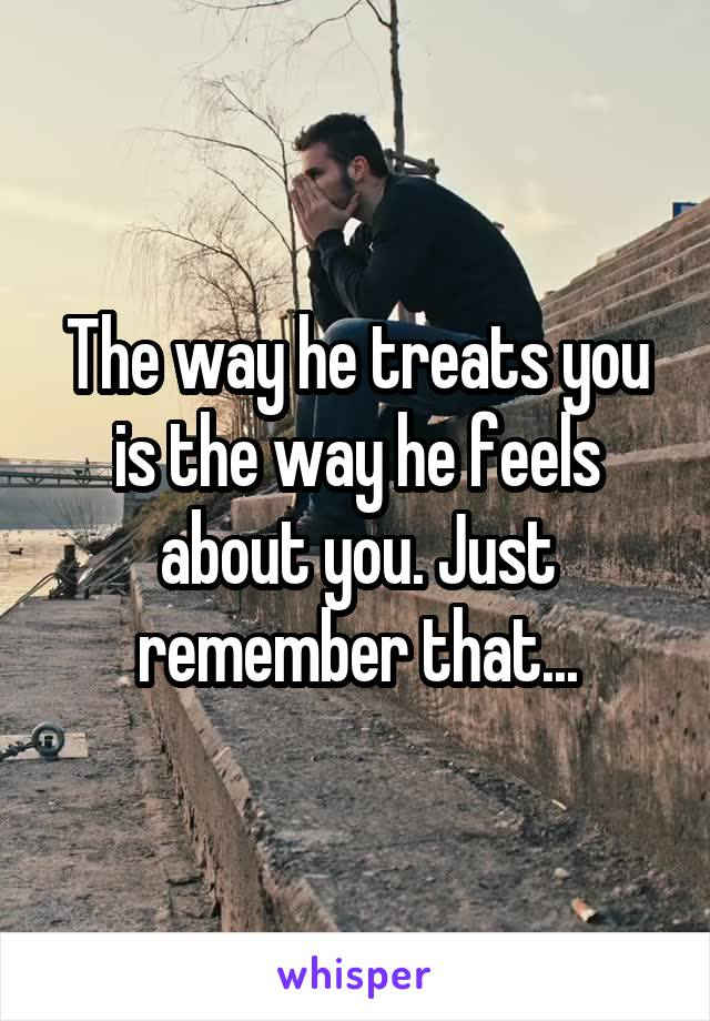 The way he treats you is the way he feels about you. Just remember that...