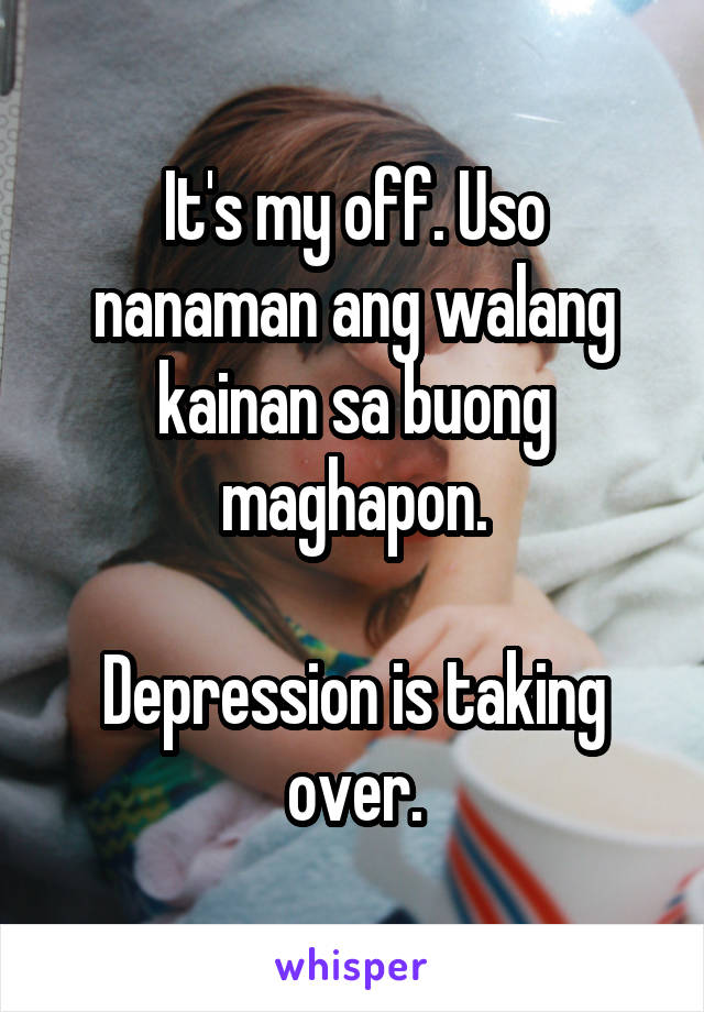It's my off. Uso nanaman ang walang kainan sa buong maghapon.  Depression is taking over.