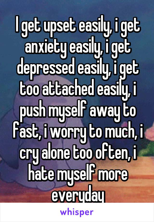 I get upset easily, i get anxiety easily, i get depressed easily, i get too attached easily, i push myself away to fast, i worry to much, i cry alone too often, i hate myself more everyday