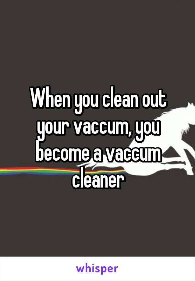 When you clean out your vaccum, you become a vaccum cleaner