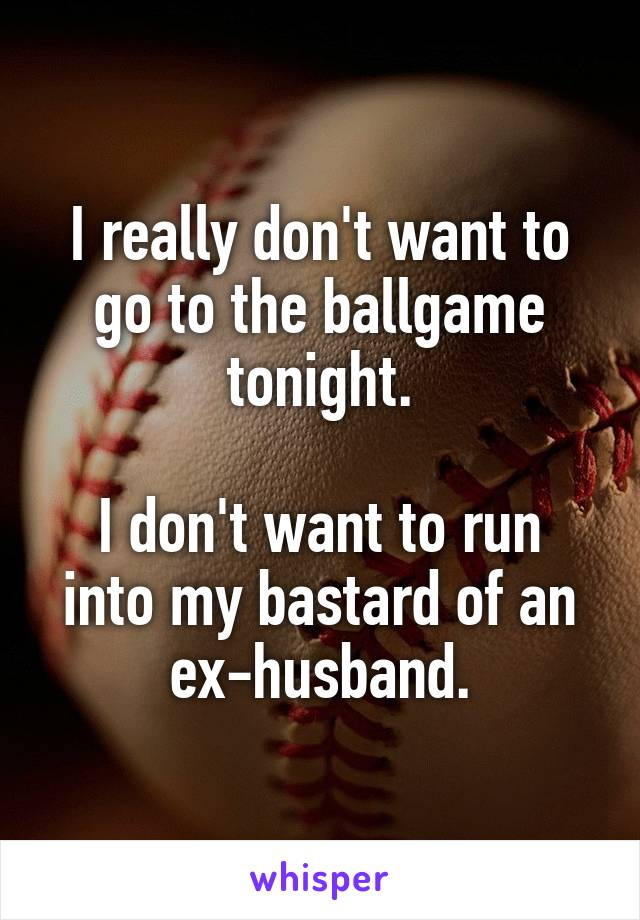 I really don't want to go to the ballgame tonight.  I don't want to run into my bastard of an ex-husband.