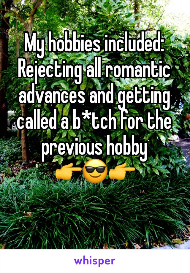 My hobbies included: Rejecting all romantic advances and getting called a b*tch for the previous hobby            👉😎👉