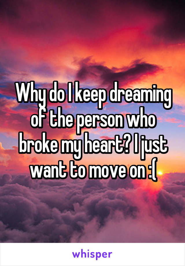 Why do I keep dreaming of the person who broke my heart? I just want to move on :(