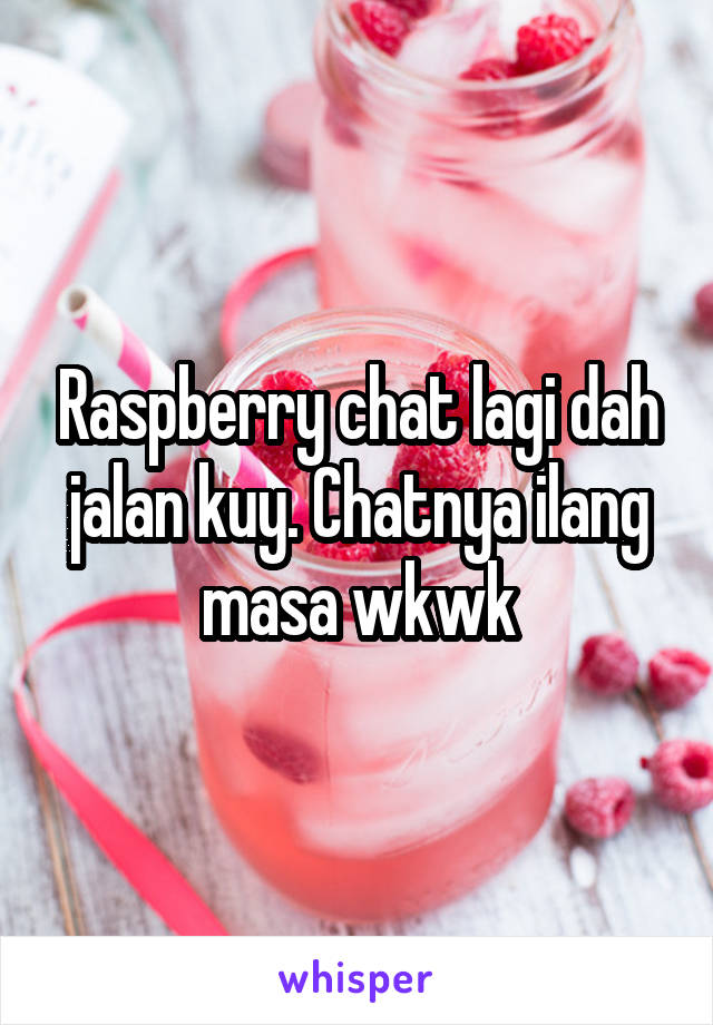 Raspberry chat lagi dah jalan kuy. Chatnya ilang masa wkwk