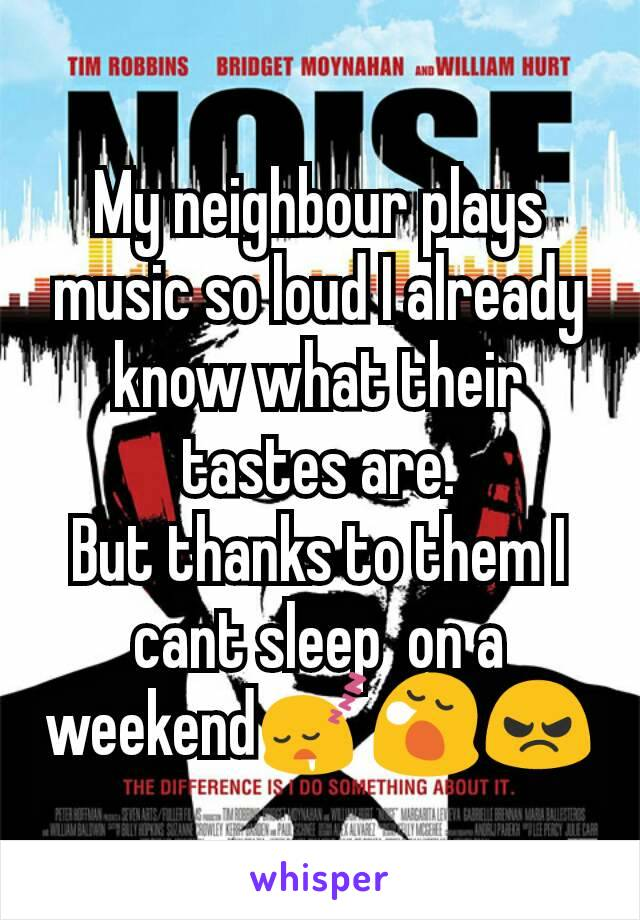 My neighbour plays music so loud I already know what their tastes are. But thanks to them I cant sleep  on a weekend😴😪😠
