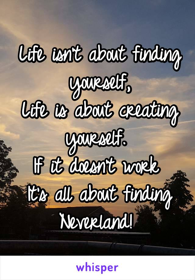 Life isn't about finding yourself, Life is about creating yourself.  If it doesn't work  It's all about finding Neverland!