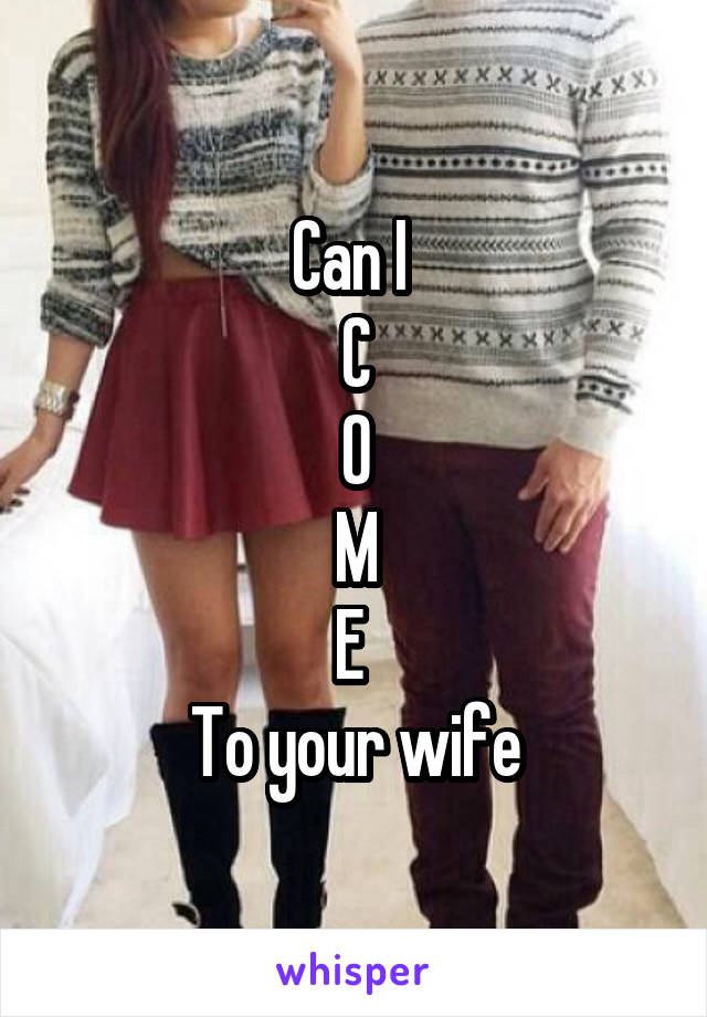 Can I  C O M E  To your wife