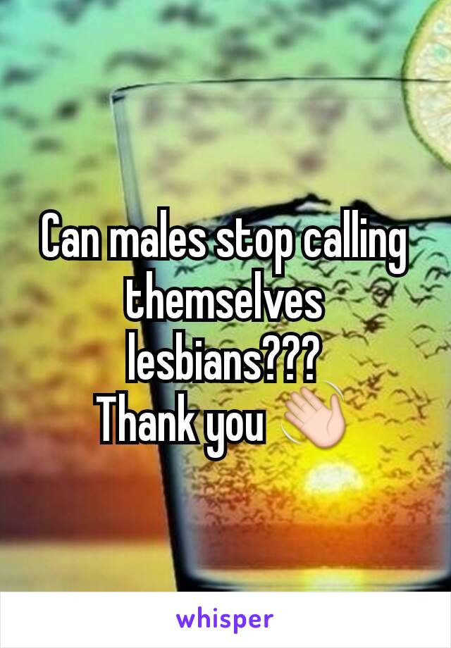 Can males stop calling themselves lesbians??? Thank you 👋