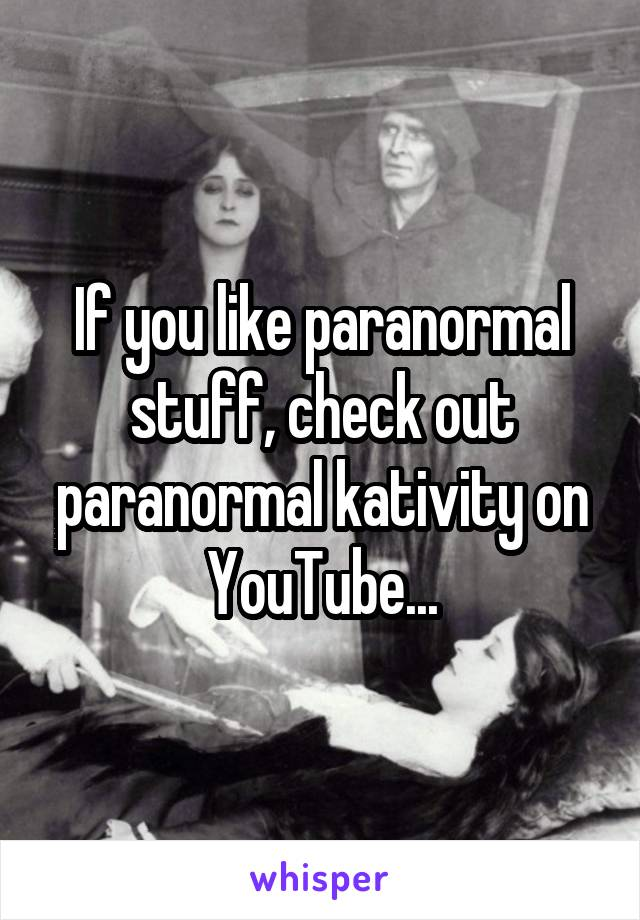 If you like paranormal stuff, check out paranormal kativity on YouTube...