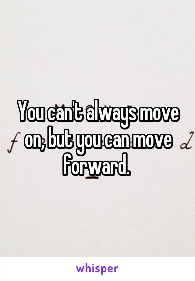 You can't always move on, but you can move forward.