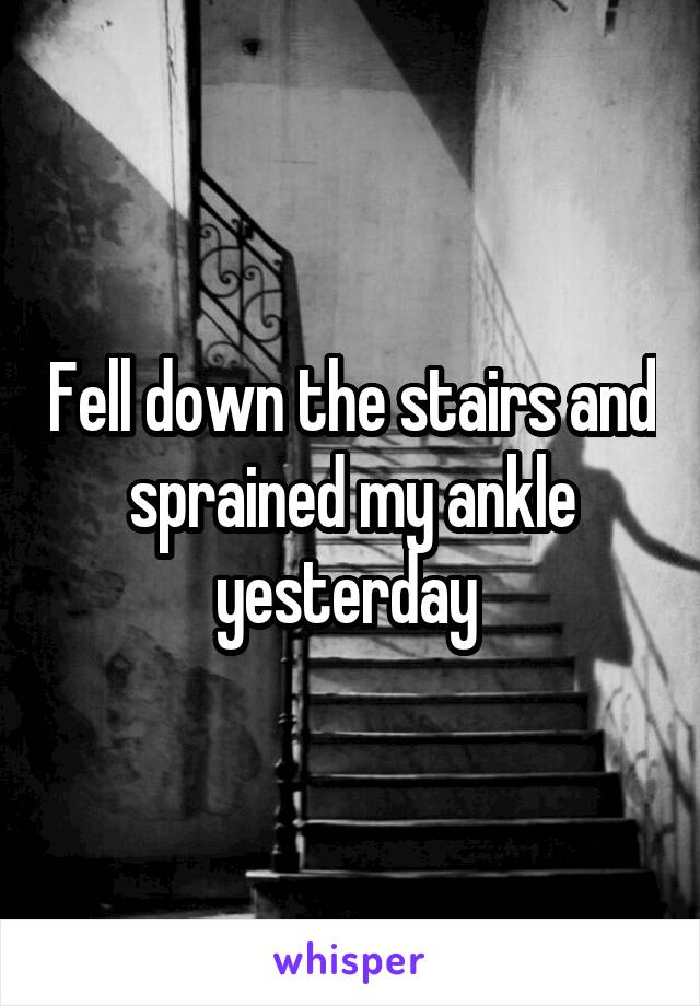 Fell down the stairs and sprained my ankle yesterday