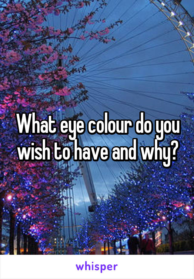 What eye colour do you wish to have and why?