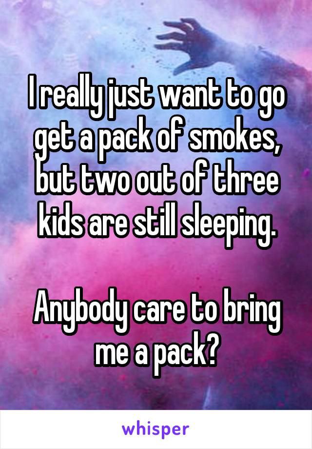 I really just want to go get a pack of smokes, but two out of three kids are still sleeping.  Anybody care to bring me a pack?