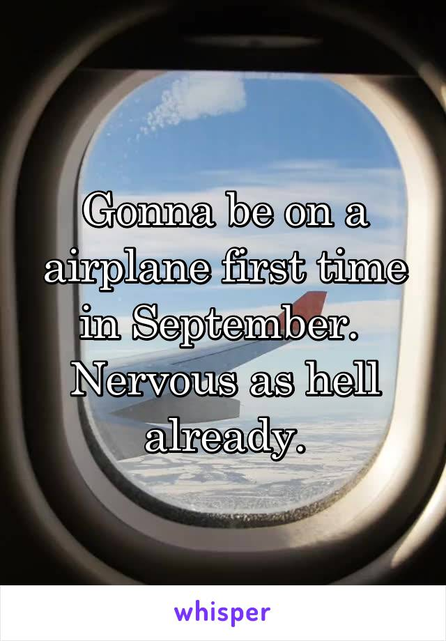 Gonna be on a airplane first time in September.  Nervous as hell already.