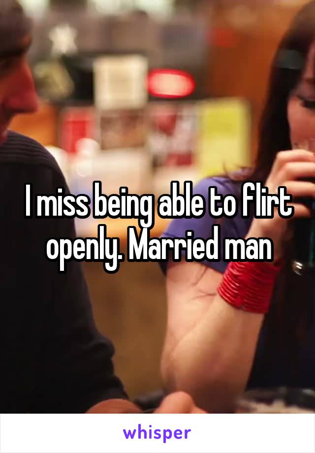 I miss being able to flirt openly. Married man