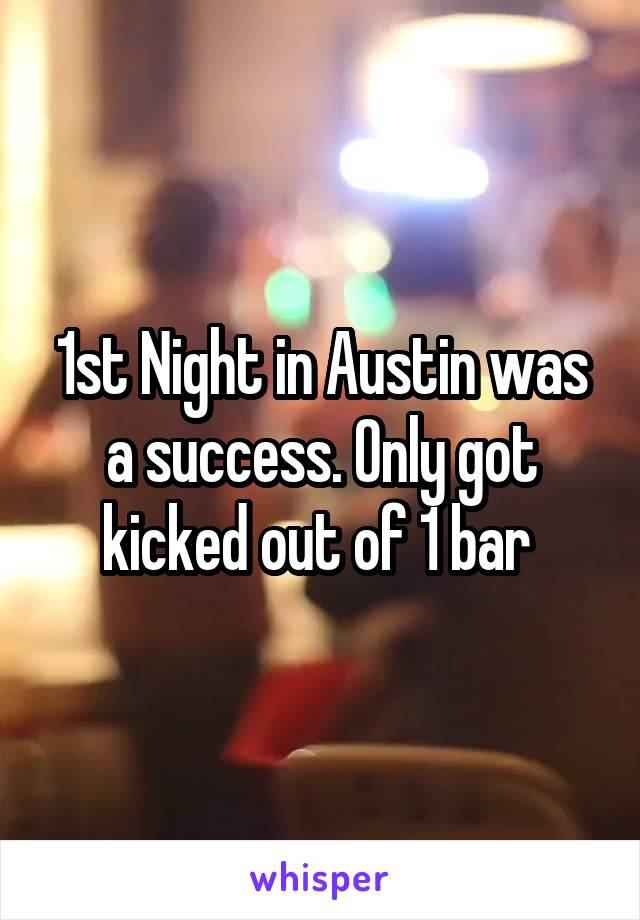 1st Night in Austin was a success. Only got kicked out of 1 bar