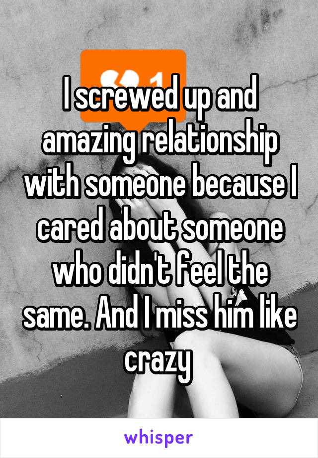 I screwed up and amazing relationship with someone because I cared about someone who didn't feel the same. And I miss him like crazy