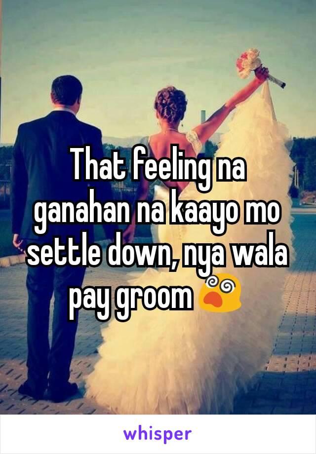 That feeling na ganahan na kaayo mo settle down, nya wala pay groom😵