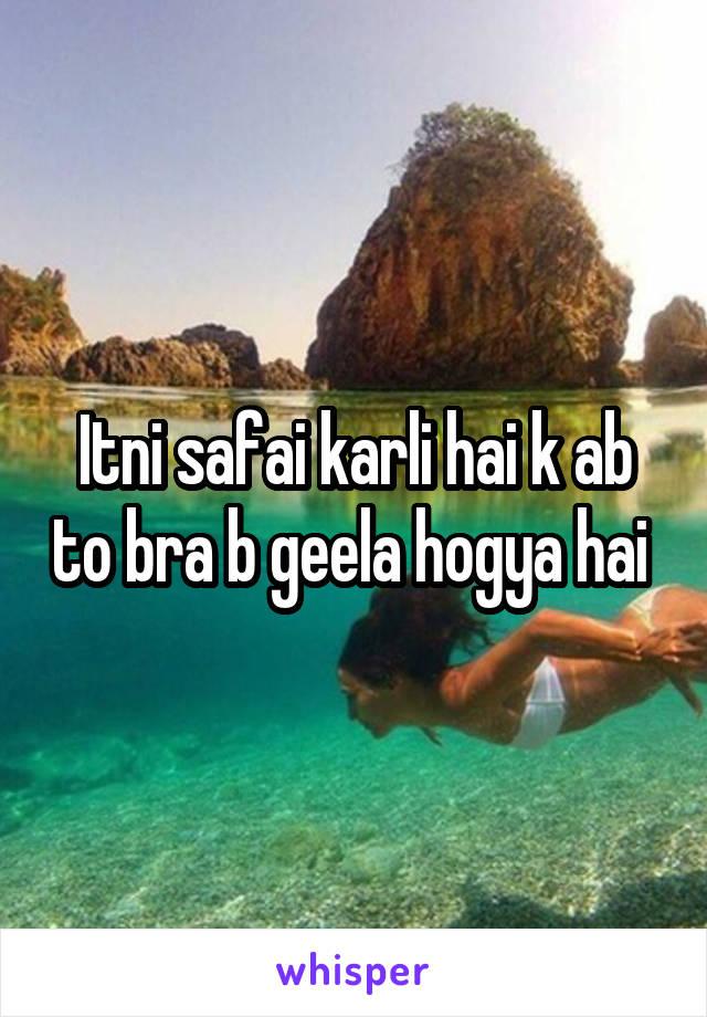 Itni safai karli hai k ab to bra b geela hogya hai
