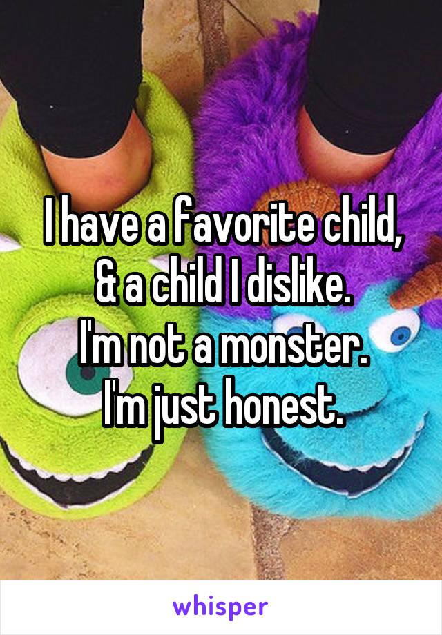 I have a favorite child, & a child I dislike. I'm not a monster. I'm just honest.