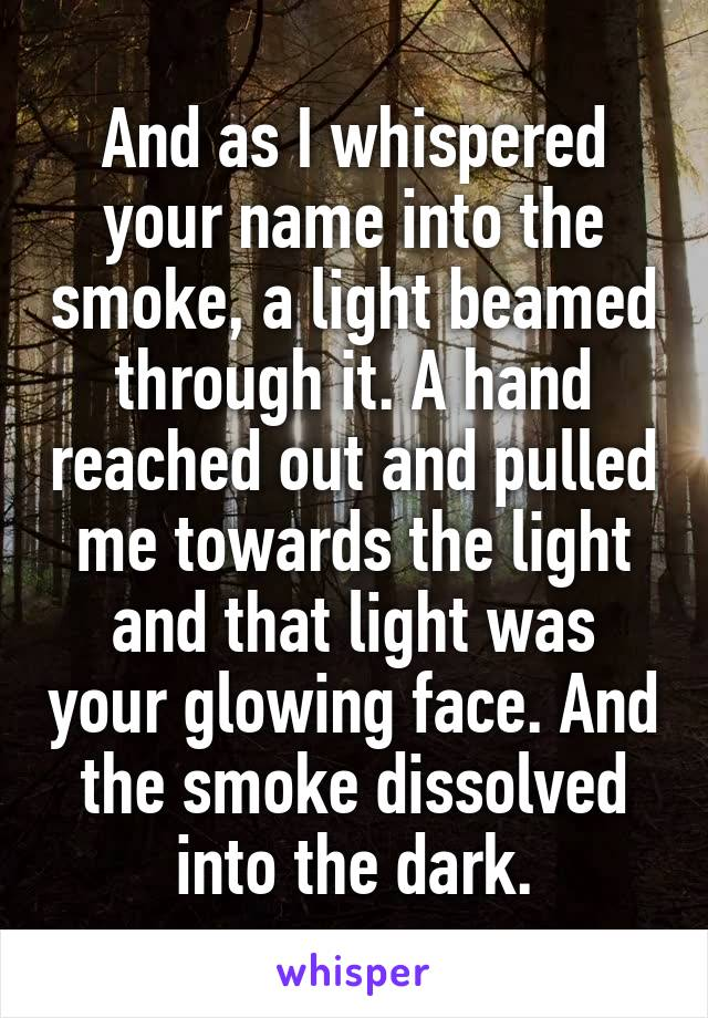 And as I whispered your name into the smoke, a light beamed through it. A hand reached out and pulled me towards the light and that light was your glowing face. And the smoke dissolved into the dark.