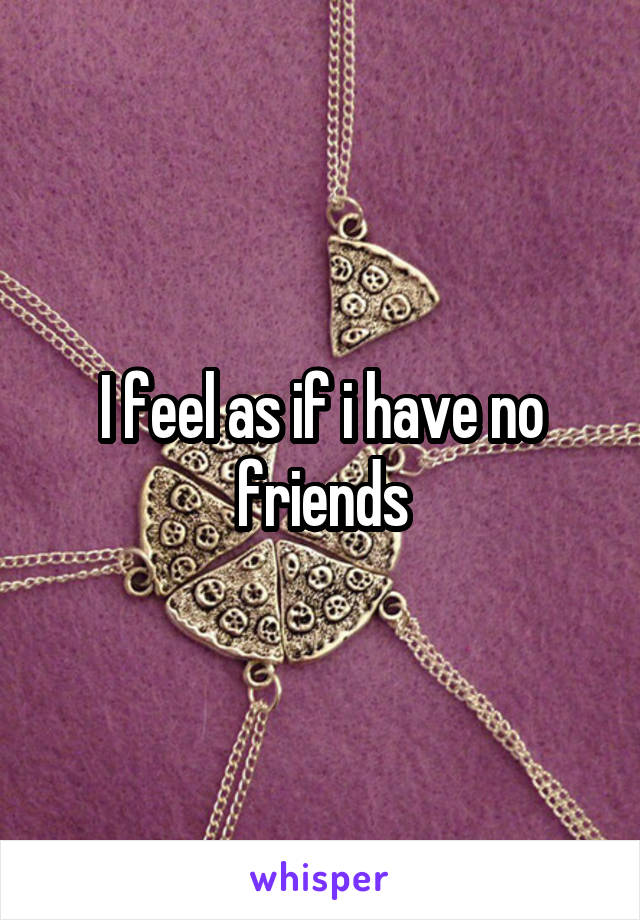 I feel as if i have no friends