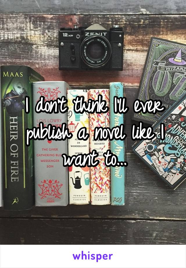 I don't think I'll ever publish a novel like I want to...