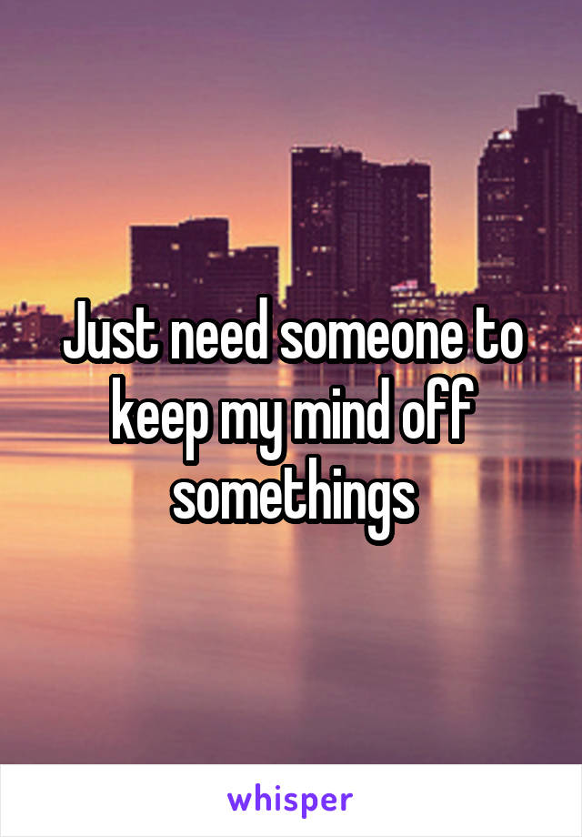 Just need someone to keep my mind off somethings