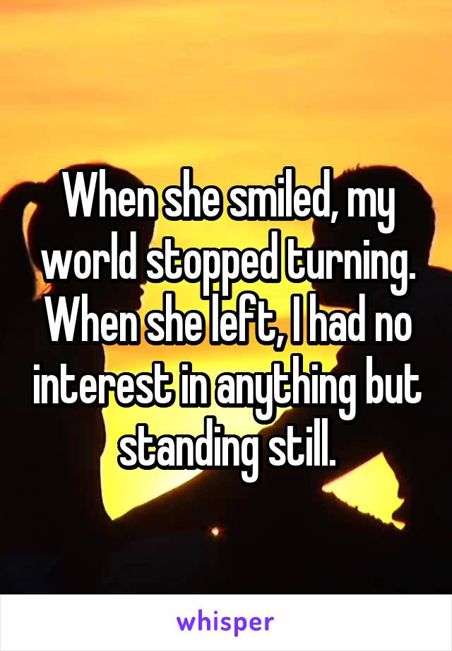 When she smiled, my world stopped turning. When she left, I had no interest in anything but standing still.