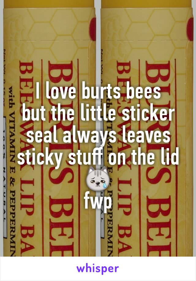 I love burts bees but the little sticker seal always leaves sticky stuff on the lid 😿 fwp