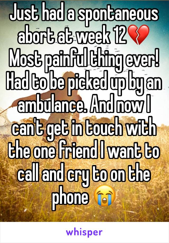 Just had a spontaneous abort at week 12💔 Most painful thing ever!  Had to be picked up by an ambulance. And now I can't get in touch with the one friend I want to call and cry to on the phone 😭