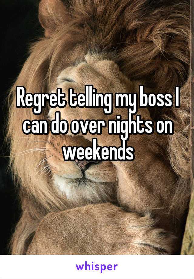 Regret telling my boss I can do over nights on weekends