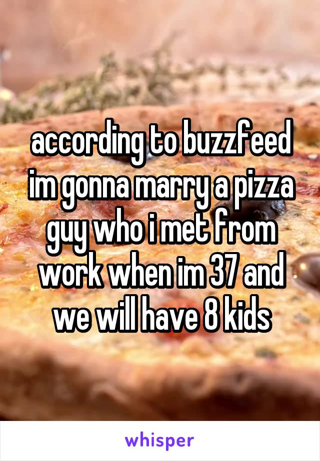 according to buzzfeed im gonna marry a pizza guy who i met from work when im 37 and we will have 8 kids
