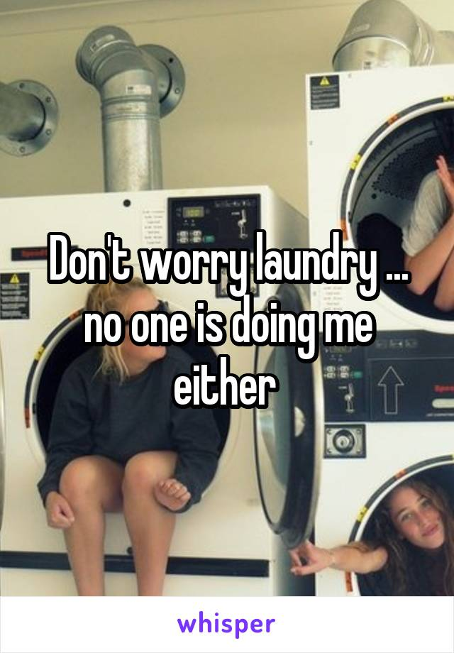 Don't worry laundry ... no one is doing me either