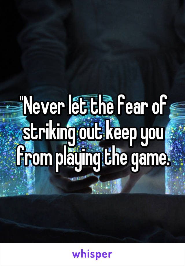 """""""Never let the fear of striking out keep you from playing the game."""