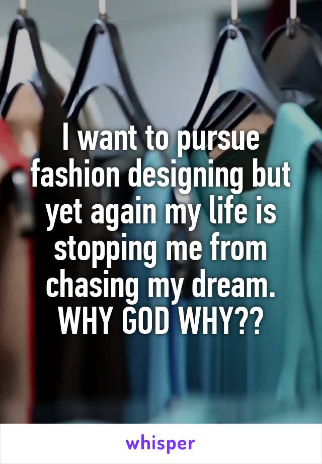I want to pursue fashion designing but yet again my life is stopping me from chasing my dream. WHY GOD WHY??